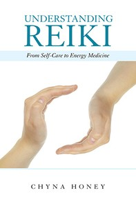Understanding Reiki  From Self-Care to Energy Medicine by Chyna Honey